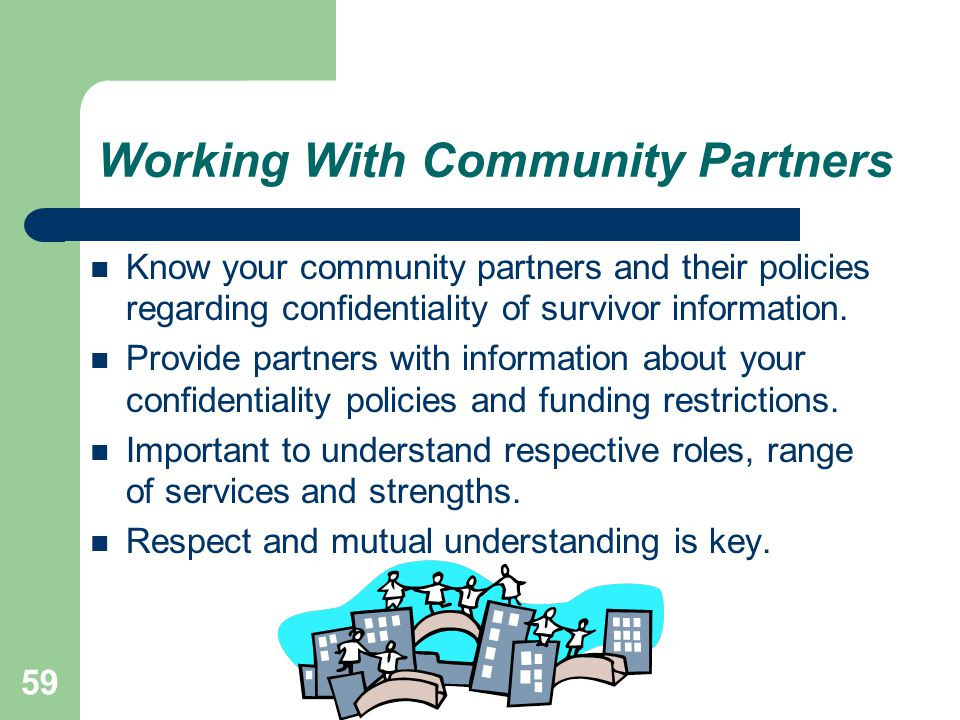 Working With Community Partners Know your community partners and their policies regarding confidentiality of survivor information. Provide partners wi
