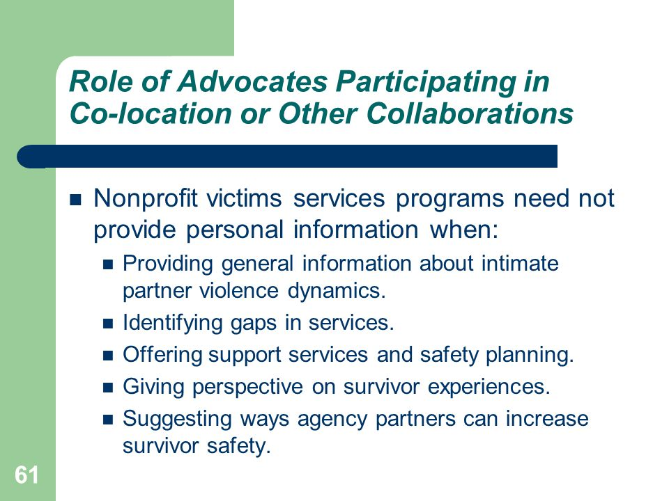 Role of Advocates Participating in Co-location or Other Collaborations Nonprofit victims services programs need not provide personal information when: Providing general information about intimate partner violence dynamics.