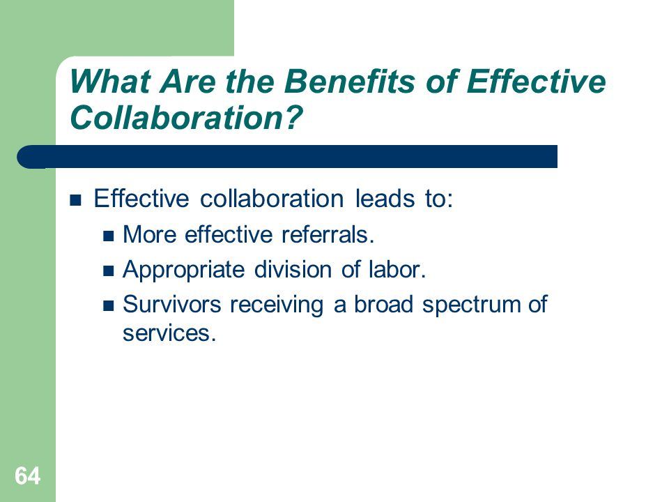 What Are the Benefits of Effective Collaboration? Effective collaboration leads to: More effective referrals. Appropriate division of labor. Survivors