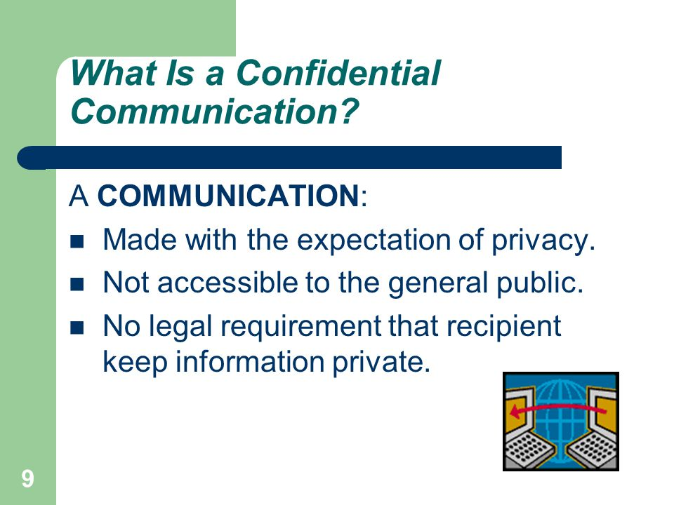 9 What Is a Confidential Communication. A COMMUNICATION: Made with the expectation of privacy.