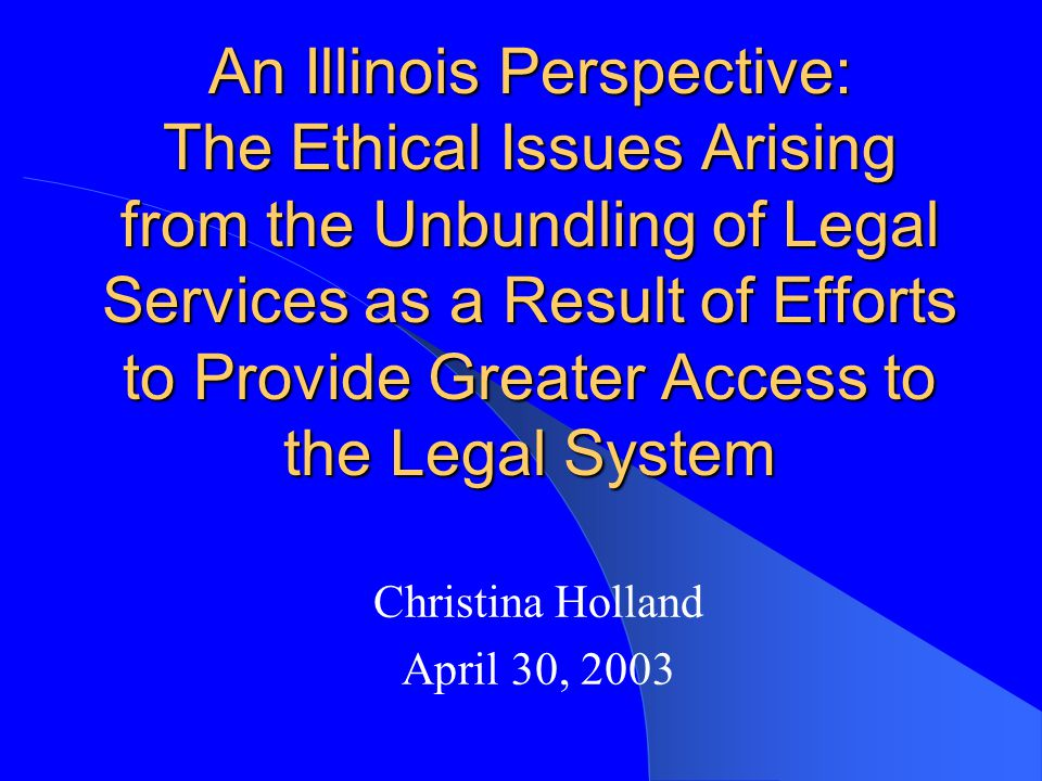 An Illinois Perspective: The Ethical Issues Arising from the Unbundling of Legal Services as a Result of Efforts to Provide Greater Access to the Legal System Christina Holland April 30, 2003