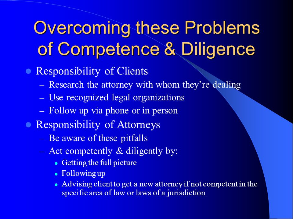 Overcoming these Problems of Competence & Diligence Responsibility of Clients – Research the attorney with whom they're dealing – Use recognized legal organizations – Follow up via phone or in person Responsibility of Attorneys – Be aware of these pitfalls – Act competently & diligently by: Getting the full picture Following up Advising client to get a new attorney if not competent in the specific area of law or laws of a jurisdiction