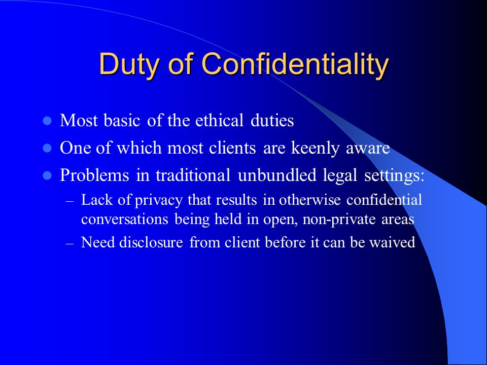 Duty of Confidentiality Most basic of the ethical duties One of which most clients are keenly aware Problems in traditional unbundled legal settings: – Lack of privacy that results in otherwise confidential conversations being held in open, non-private areas – Need disclosure from client before it can be waived