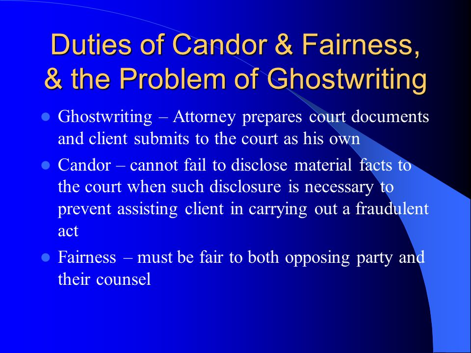 Duties of Candor & Fairness, & the Problem of Ghostwriting Ghostwriting – Attorney prepares court documents and client submits to the court as his own Candor – cannot fail to disclose material facts to the court when such disclosure is necessary to prevent assisting client in carrying out a fraudulent act Fairness – must be fair to both opposing party and their counsel