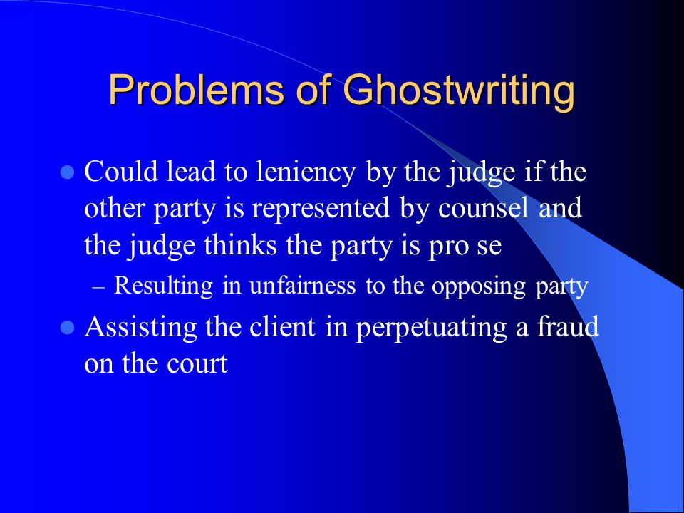 Problems of Ghostwriting Could lead to leniency by the judge if the other party is represented by counsel and the judge thinks the party is pro se – Resulting in unfairness to the opposing party Assisting the client in perpetuating a fraud on the court