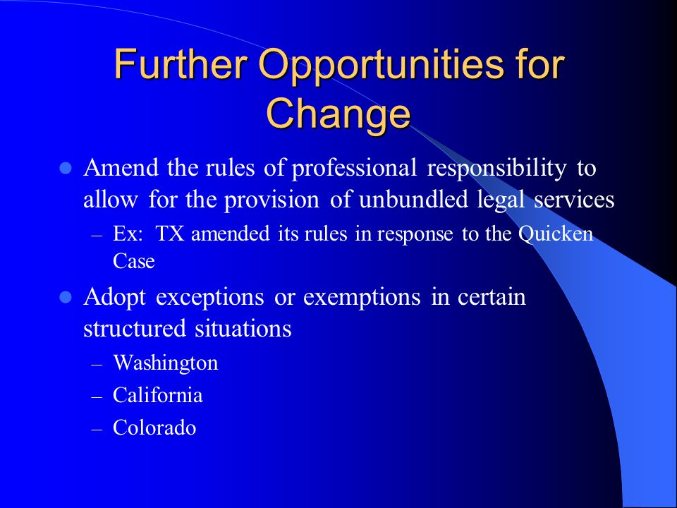 Further Opportunities for Change Amend the rules of professional responsibility to allow for the provision of unbundled legal services – Ex: TX amended its rules in response to the Quicken Case Adopt exceptions or exemptions in certain structured situations – Washington – California – Colorado