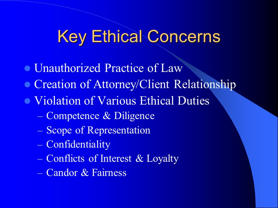 Key Ethical Concerns Unauthorized Practice of Law Creation of Attorney/Client Relationship Violation of Various Ethical Duties – Competence & Diligence – Scope of Representation – Confidentiality – Conflicts of Interest & Loyalty – Candor & Fairness