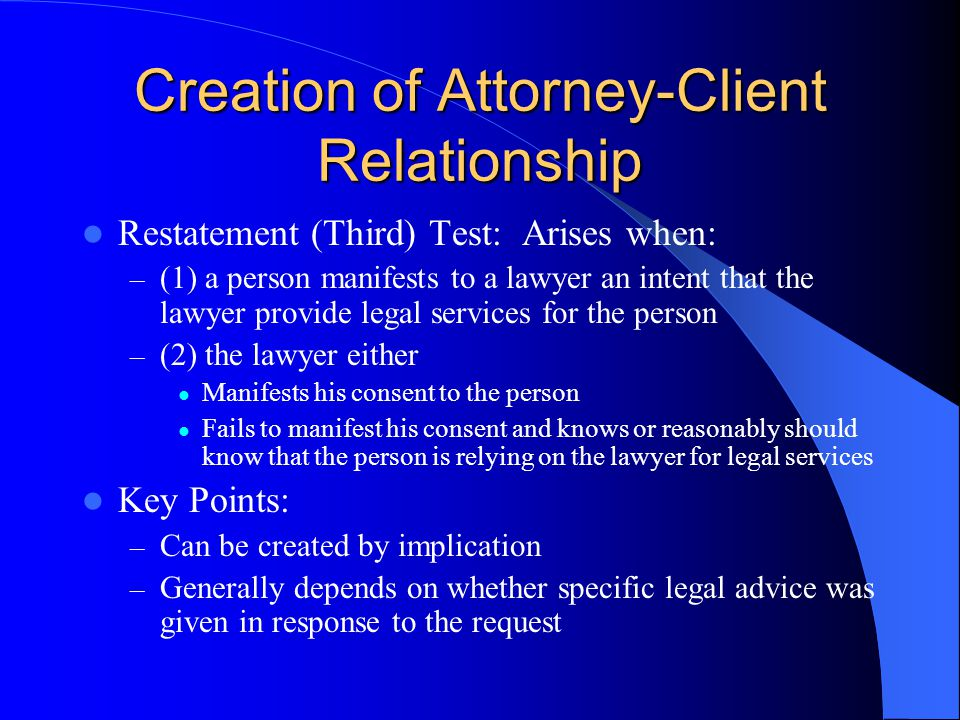 Creation of Attorney-Client Relationship Restatement (Third) Test: Arises when: – (1) a person manifests to a lawyer an intent that the lawyer provide legal services for the person – (2) the lawyer either Manifests his consent to the person Fails to manifest his consent and knows or reasonably should know that the person is relying on the lawyer for legal services Key Points: – Can be created by implication – Generally depends on whether specific legal advice was given in response to the request