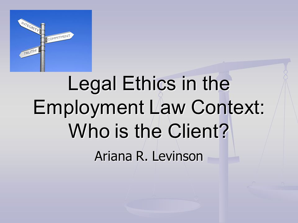 Legal Ethics in the Employment Law Context: Who is the Client? Ariana R. Levinson