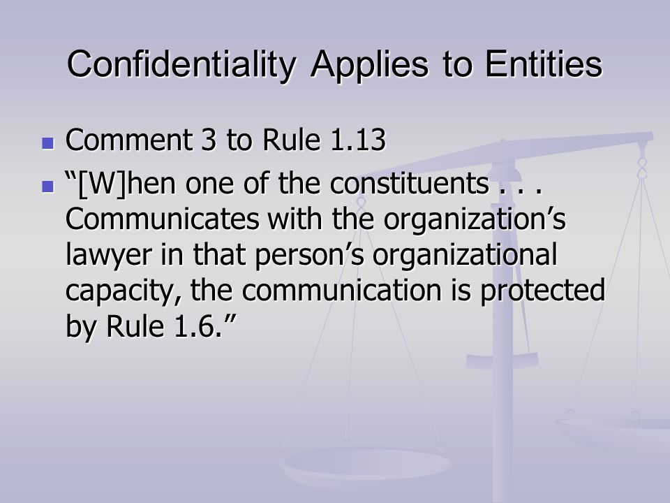 """Confidentiality Applies to Entities Comment 3 to Rule 1.13 Comment 3 to Rule 1.13 """"[W]hen one of the constituents... Communicates with the organizatio"""