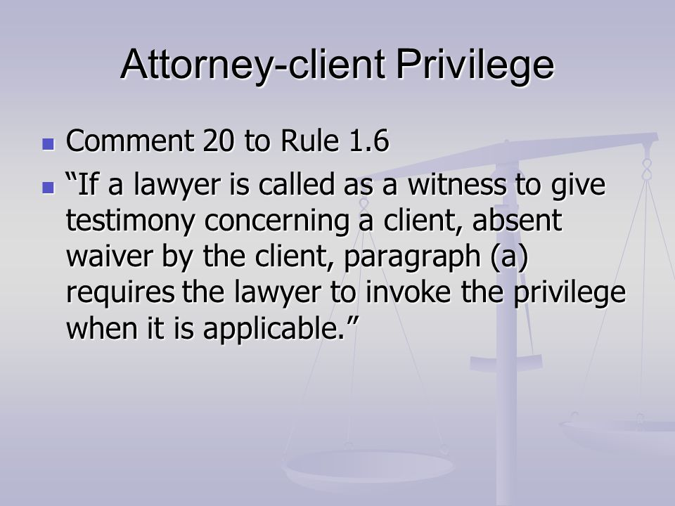 Attorney-client Privilege Comment 20 to Rule 1.6 Comment 20 to Rule 1.6 If a lawyer is called as a witness to give testimony concerning a client, absent waiver by the client, paragraph (a) requires the lawyer to invoke the privilege when it is applicable. If a lawyer is called as a witness to give testimony concerning a client, absent waiver by the client, paragraph (a) requires the lawyer to invoke the privilege when it is applicable.