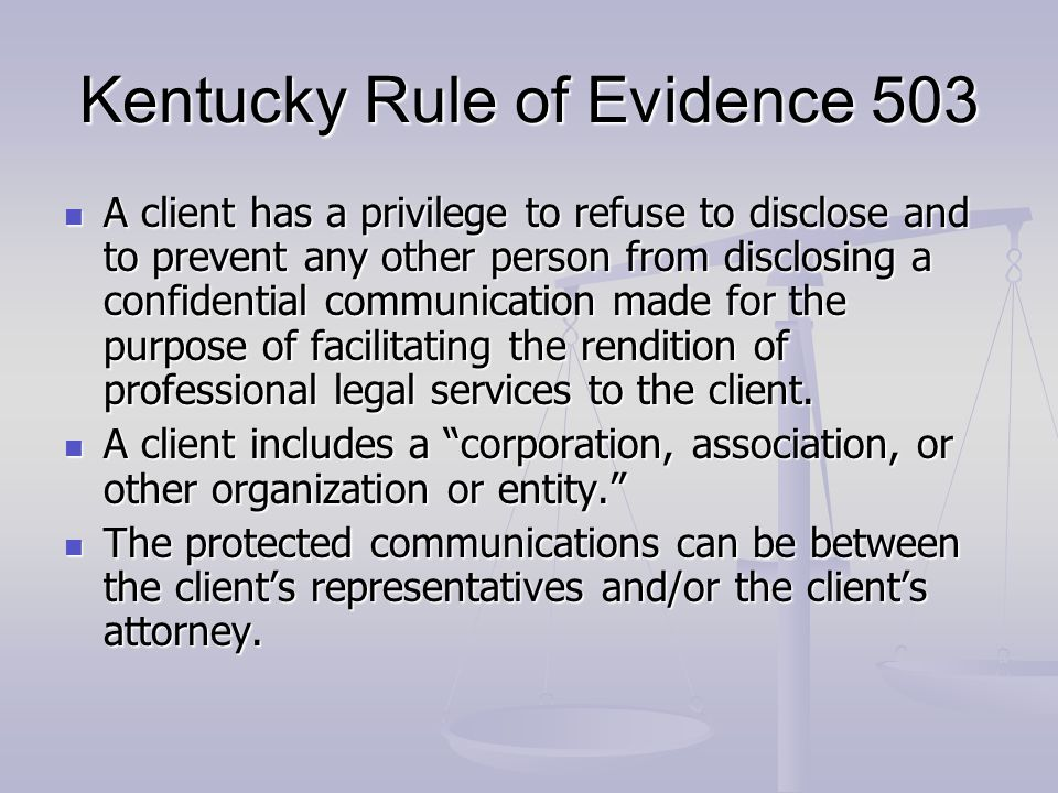 Kentucky Rule of Evidence 503 A client has a privilege to refuse to disclose and to prevent any other person from disclosing a confidential communicat