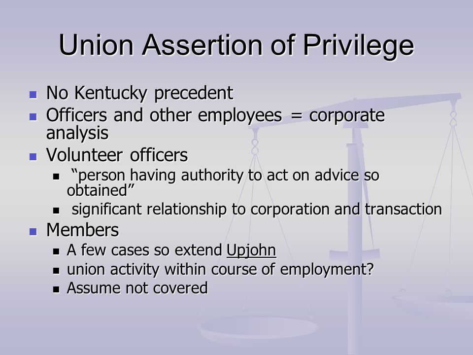Union Assertion of Privilege No Kentucky precedent No Kentucky precedent Officers and other employees = corporate analysis Officers and other employees = corporate analysis Volunteer officers Volunteer officers person having authority to act on advice so obtained person having authority to act on advice so obtained significant relationship to corporation and transaction significant relationship to corporation and transaction Members Members A few cases so extend Upjohn A few cases so extend Upjohn union activity within course of employment.