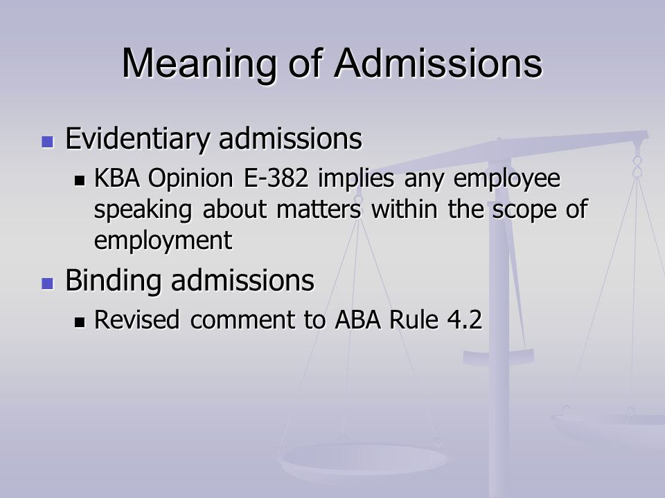 Meaning of Admissions Evidentiary admissions Evidentiary admissions KBA Opinion E-382 implies any employee speaking about matters within the scope of employment KBA Opinion E-382 implies any employee speaking about matters within the scope of employment Binding admissions Binding admissions Revised comment to ABA Rule 4.2 Revised comment to ABA Rule 4.2