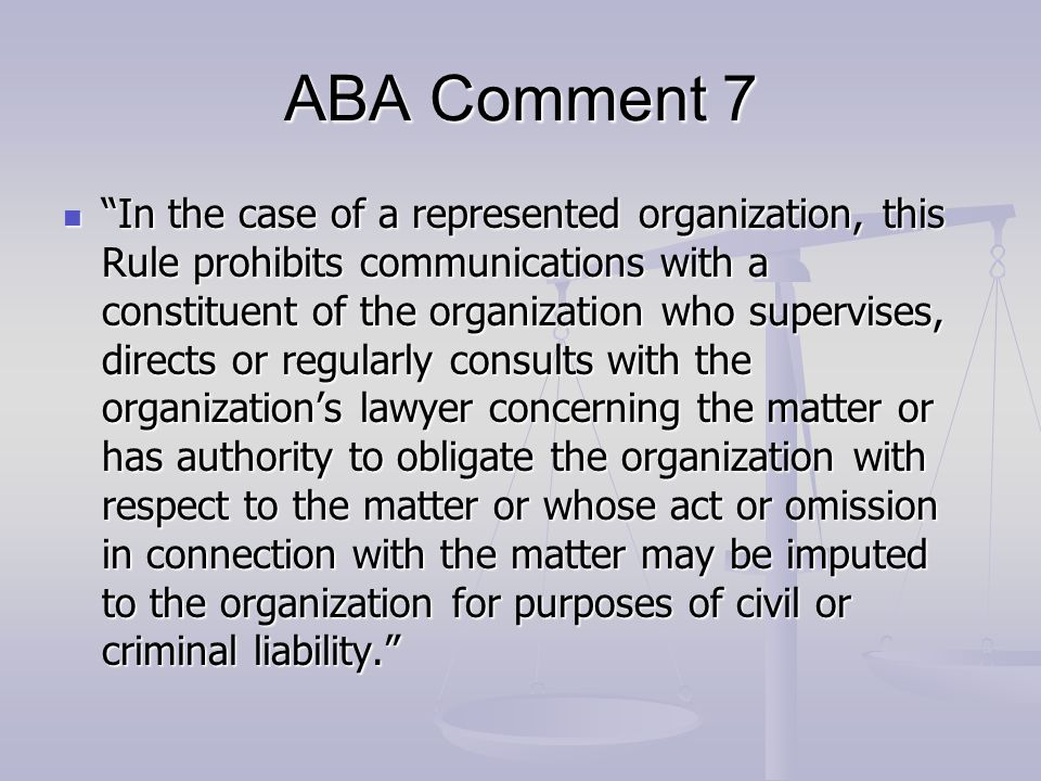 """ABA Comment 7 """"In the case of a represented organization, this Rule prohibits communications with a constituent of the organization who supervises, di"""