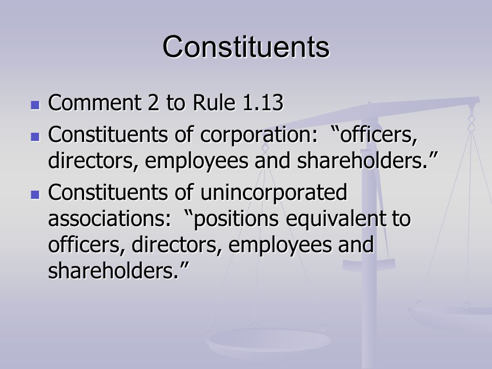 Constituents Comment 2 to Rule 1.13 Comment 2 to Rule 1.13 Constituents of corporation: officers, directors, employees and shareholders. Constituents of corporation: officers, directors, employees and shareholders. Constituents of unincorporated associations: positions equivalent to officers, directors, employees and shareholders. Constituents of unincorporated associations: positions equivalent to officers, directors, employees and shareholders.