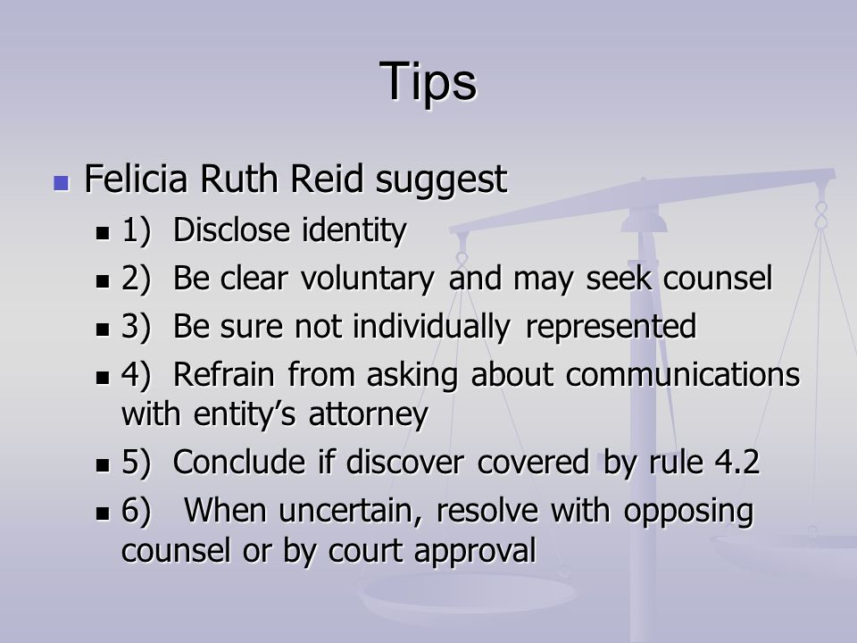Tips Felicia Ruth Reid suggest Felicia Ruth Reid suggest 1) Disclose identity 1) Disclose identity 2) Be clear voluntary and may seek counsel 2) Be clear voluntary and may seek counsel 3) Be sure not individually represented 3) Be sure not individually represented 4) Refrain from asking about communications with entity's attorney 4) Refrain from asking about communications with entity's attorney 5) Conclude if discover covered by rule 4.2 5) Conclude if discover covered by rule 4.2 6) When uncertain, resolve with opposing counsel or by court approval 6) When uncertain, resolve with opposing counsel or by court approval
