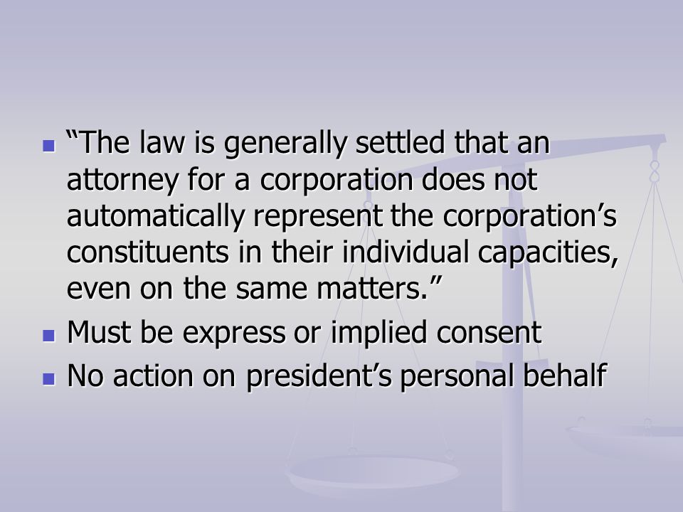 The law is generally settled that an attorney for a corporation does not automatically represent the corporation's constituents in their individual capacities, even on the same matters. The law is generally settled that an attorney for a corporation does not automatically represent the corporation's constituents in their individual capacities, even on the same matters. Must be express or implied consent Must be express or implied consent No action on president's personal behalf No action on president's personal behalf
