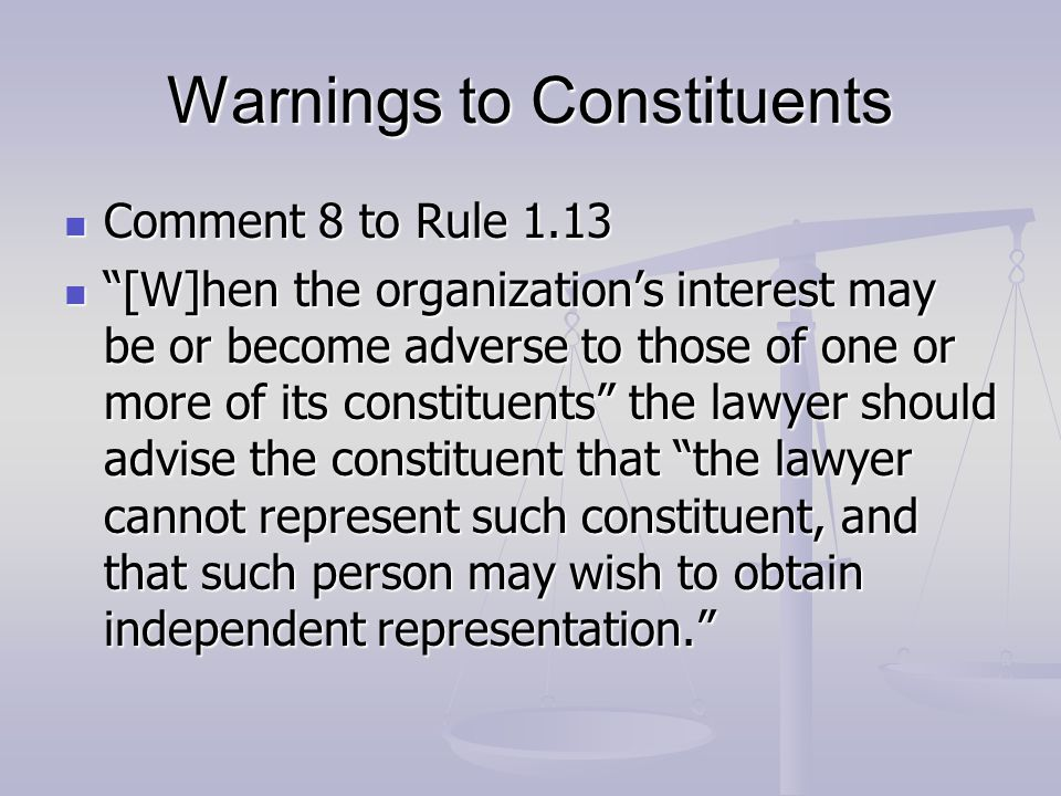 Warnings to Constituents Comment 8 to Rule 1.13 Comment 8 to Rule 1.13 [W]hen the organization's interest may be or become adverse to those of one or more of its constituents the lawyer should advise the constituent that the lawyer cannot represent such constituent, and that such person may wish to obtain independent representation. [W]hen the organization's interest may be or become adverse to those of one or more of its constituents the lawyer should advise the constituent that the lawyer cannot represent such constituent, and that such person may wish to obtain independent representation.