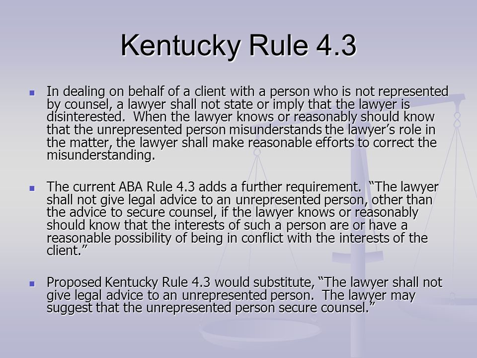 Kentucky Rule 4.3 In dealing on behalf of a client with a person who is not represented by counsel, a lawyer shall not state or imply that the lawyer is disinterested.