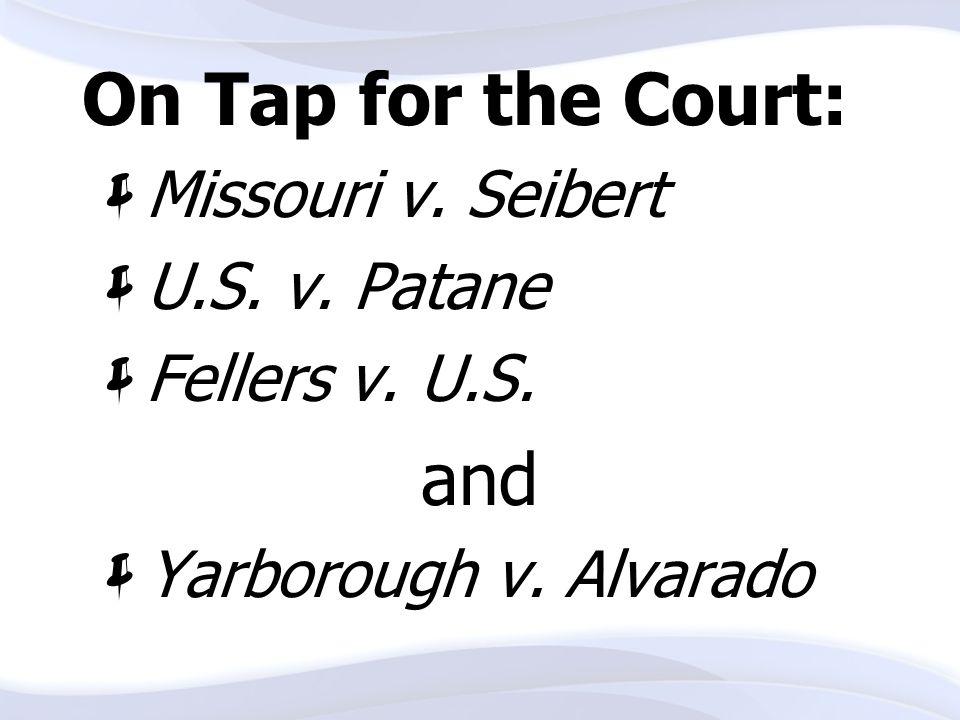 On Tap for the Court:  Missouri v. Seibert  U.S. v. Patane  Fellers v. U.S. and  Yarborough v. Alvarado