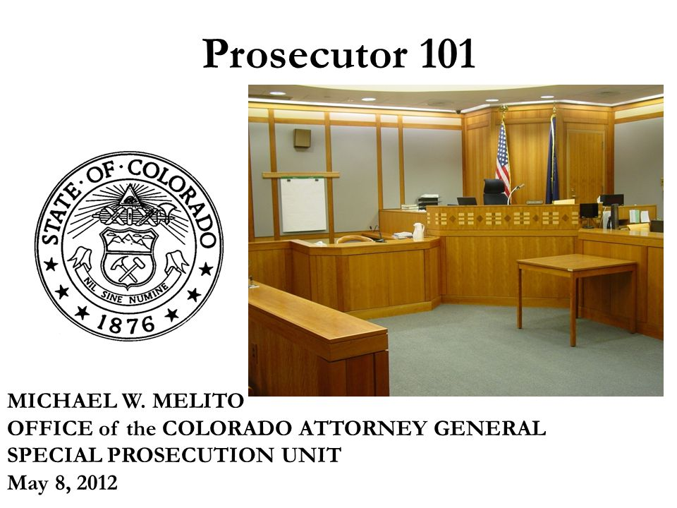 Prosecutor 101 MICHAEL W. MELITO OFFICE of the COLORADO ATTORNEY GENERAL SPECIAL PROSECUTION UNIT May 8, 2012