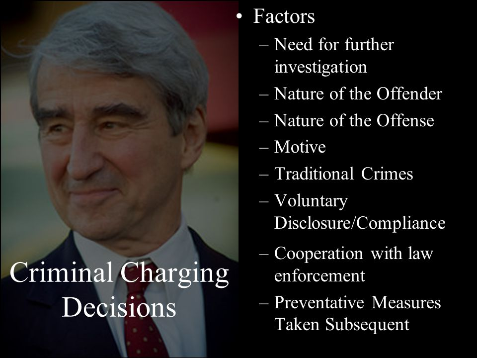 Criminal Charging Decisions Factors –Need for further investigation –Nature of the Offender –Nature of the Offense –Motive –Traditional Crimes –Voluntary Disclosure/Compliance –Cooperation with law enforcement –Preventative Measures Taken Subsequent