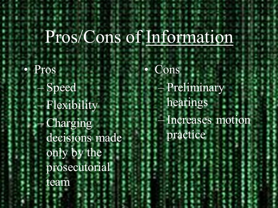 Pros/Cons of Information Pros –Speed –Flexibility –Charging decisions made only by the prosecutorial team Cons –Preliminary hearings –Increases motion practice