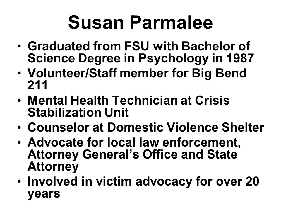 Susan Parmalee Graduated from FSU with Bachelor of Science Degree in Psychology in 1987 Volunteer/Staff member for Big Bend 211 Mental Health Technician at Crisis Stabilization Unit Counselor at Domestic Violence Shelter Advocate for local law enforcement, Attorney General's Office and State Attorney Involved in victim advocacy for over 20 years
