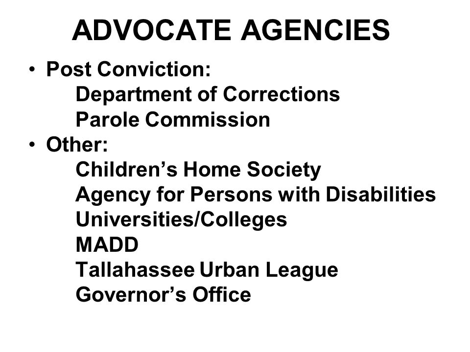 ADVOCATE AGENCIES Post Conviction: Department of Corrections Parole Commission Other: Children's Home Society Agency for Persons with Disabilities Universities/Colleges MADD Tallahassee Urban League Governor's Office