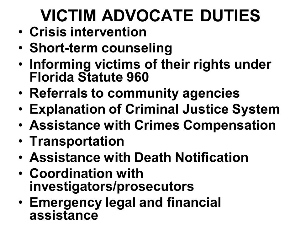 VICTIM ADVOCATE DUTIES Crisis intervention Short-term counseling Informing victims of their rights under Florida Statute 960 Referrals to community agencies Explanation of Criminal Justice System Assistance with Crimes Compensation Transportation Assistance with Death Notification Coordination with investigators/prosecutors Emergency legal and financial assistance