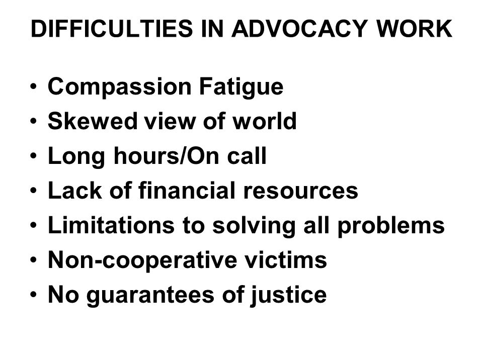 DIFFICULTIES IN ADVOCACY WORK Compassion Fatigue Skewed view of world Long hours/On call Lack of financial resources Limitations to solving all proble