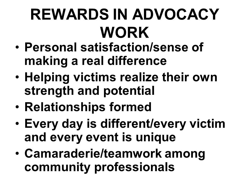 REWARDS IN ADVOCACY WORK Personal satisfaction/sense of making a real difference Helping victims realize their own strength and potential Relationships formed Every day is different/every victim and every event is unique Camaraderie/teamwork among community professionals