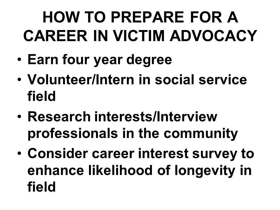 HOW TO PREPARE FOR A CAREER IN VICTIM ADVOCACY Earn four year degree Volunteer/Intern in social service field Research interests/Interview professionals in the community Consider career interest survey to enhance likelihood of longevity in field