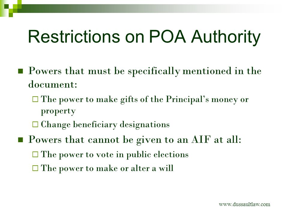 Restrictions on POA Authority www.dussaultlaw.com Powers that must be specifically mentioned in the document:  The power to make gifts of the Principal's money or property  Change beneficiary designations Powers that cannot be given to an AIF at all:  The power to vote in public elections  The power to make or alter a will