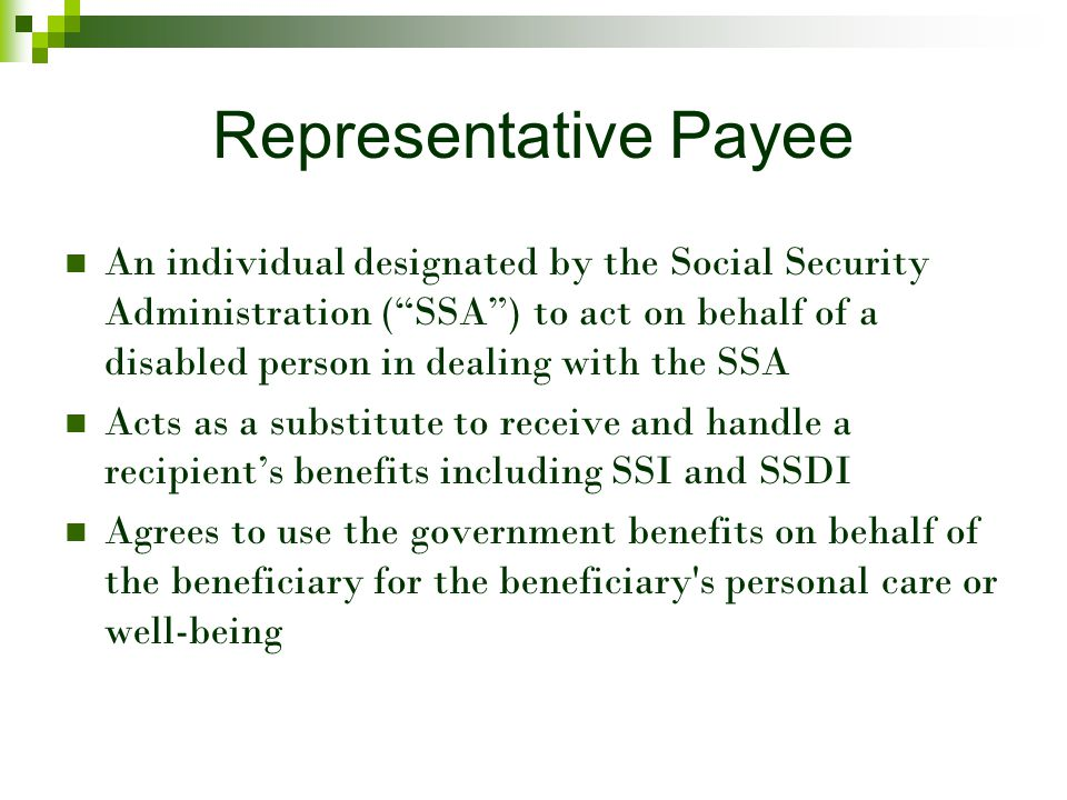 Representative Payee An individual designated by the Social Security Administration ( SSA ) to act on behalf of a disabled person in dealing with the SSA Acts as a substitute to receive and handle a recipient's benefits including SSI and SSDI Agrees to use the government benefits on behalf of the beneficiary for the beneficiary s personal care or well-being