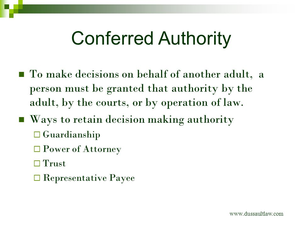 Conferred Authority To make decisions on behalf of another adult, a person must be granted that authority by the adult, by the courts, or by operation of law.