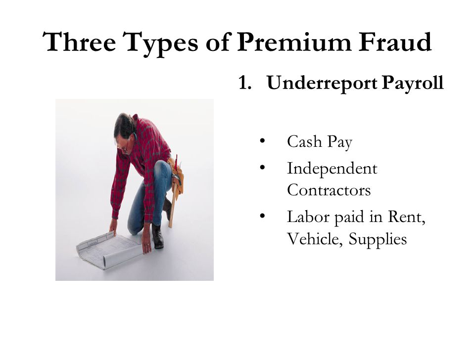 Three Types of Premium Fraud 1.Underreport Payroll Cash Pay Independent Contractors Labor paid in Rent, Vehicle, Supplies
