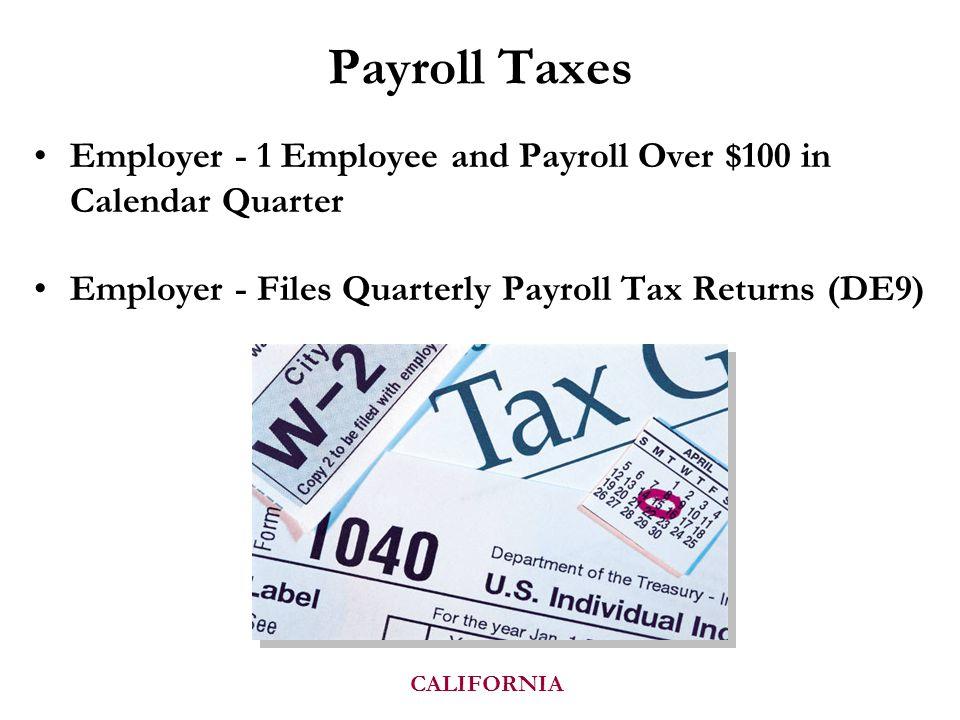 Payroll Taxes Employer - 1 Employee and Payroll Over $100 in Calendar Quarter Employer - Files Quarterly Payroll Tax Returns (DE9) CALIFORNIA