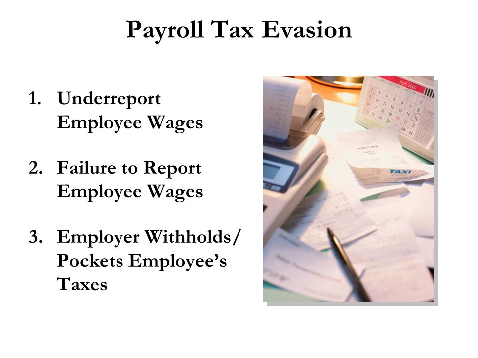 Payroll Tax Evasion 1.Underreport Employee Wages 2.Failure to Report Employee Wages 3.Employer Withholds/ Pockets Employee's Taxes