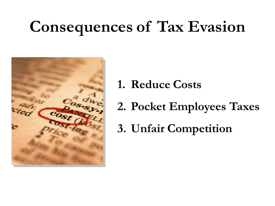 Consequences of Tax Evasion 1. Reduce Costs 2. Pocket Employees Taxes 3. Unfair Competition