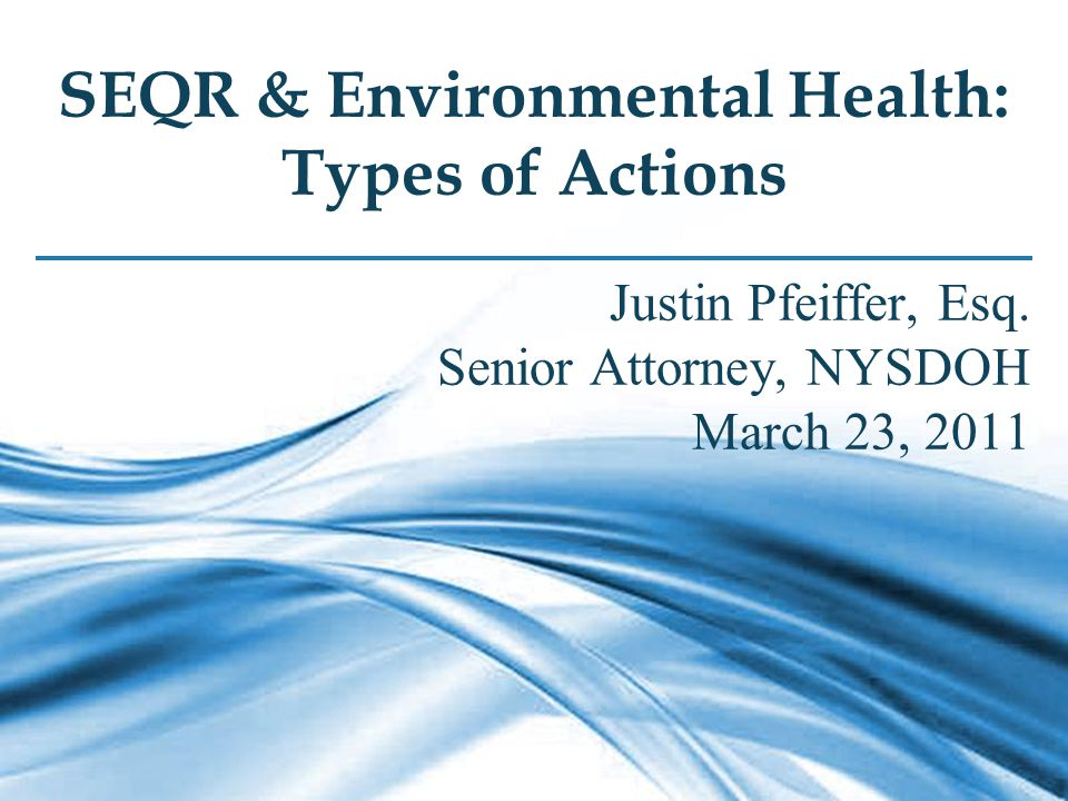 1 SEQR & Environmental Health: Types of Actions Justin Pfeiffer, Esq.