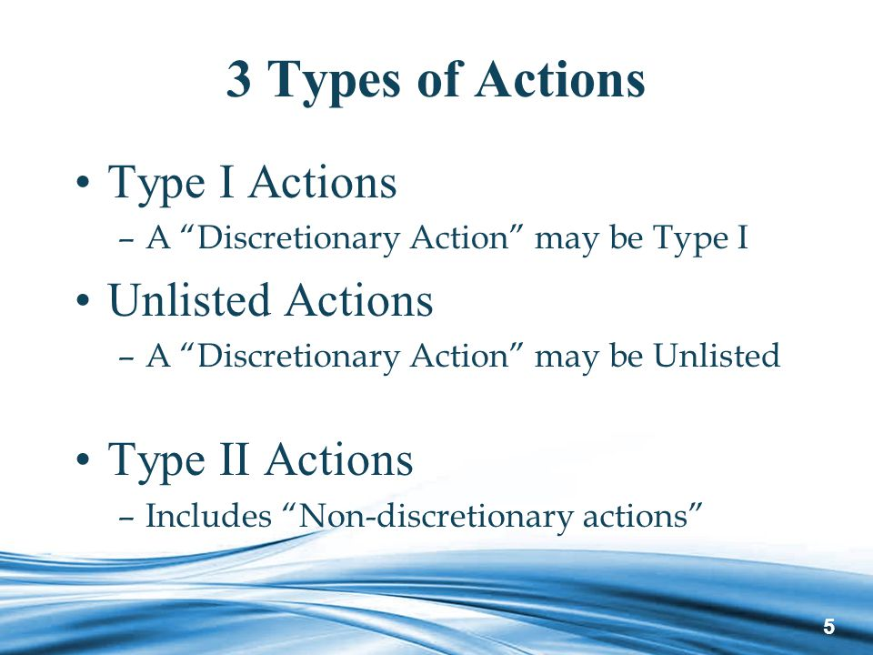 5 3 Types of Actions Type I Actions –A Discretionary Action may be Type I Unlisted Actions –A Discretionary Action may be Unlisted Type II Actions –Includes Non-discretionary actions