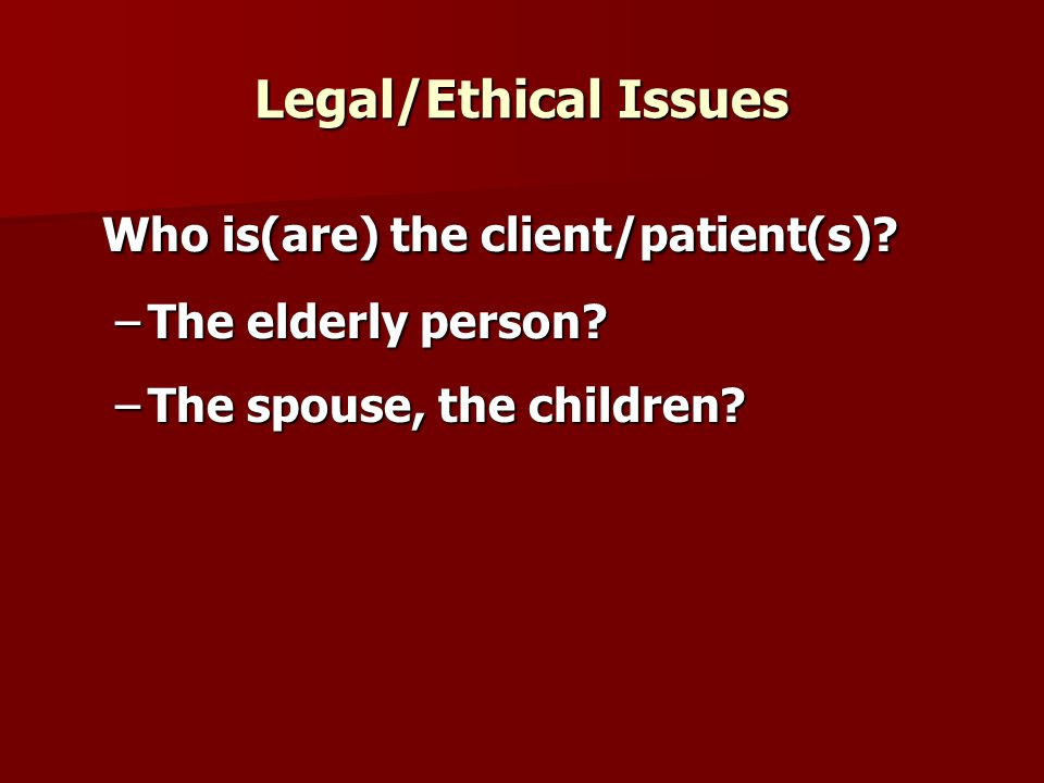 Legal/Ethical Issues Who is(are) the client/patient(s).
