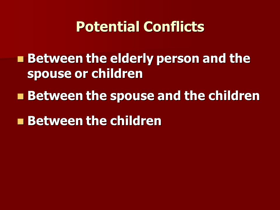 Potential Conflicts Between the elderly person and the spouse or children Between the elderly person and the spouse or children Between the spouse and the children Between the spouse and the children Between the children Between the children
