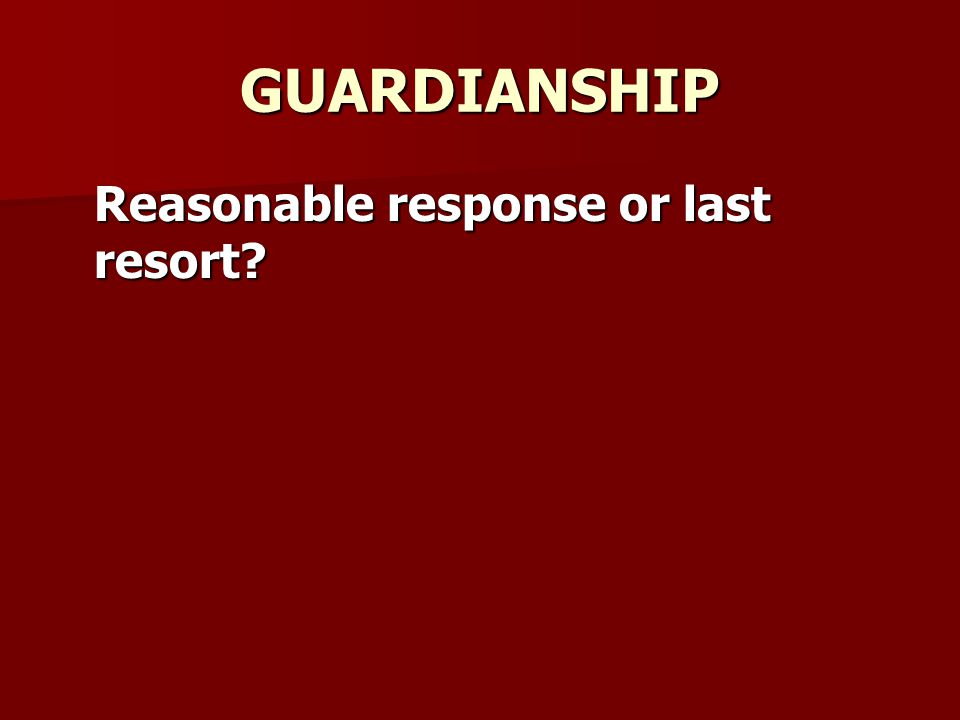 GUARDIANSHIP Reasonable response or last resort