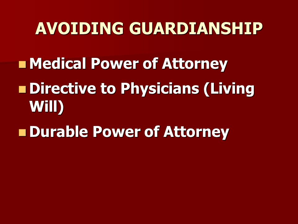 AVOIDING GUARDIANSHIP Medical Power of Attorney Medical Power of Attorney Directive to Physicians (Living Will) Directive to Physicians (Living Will) Durable Power of Attorney Durable Power of Attorney