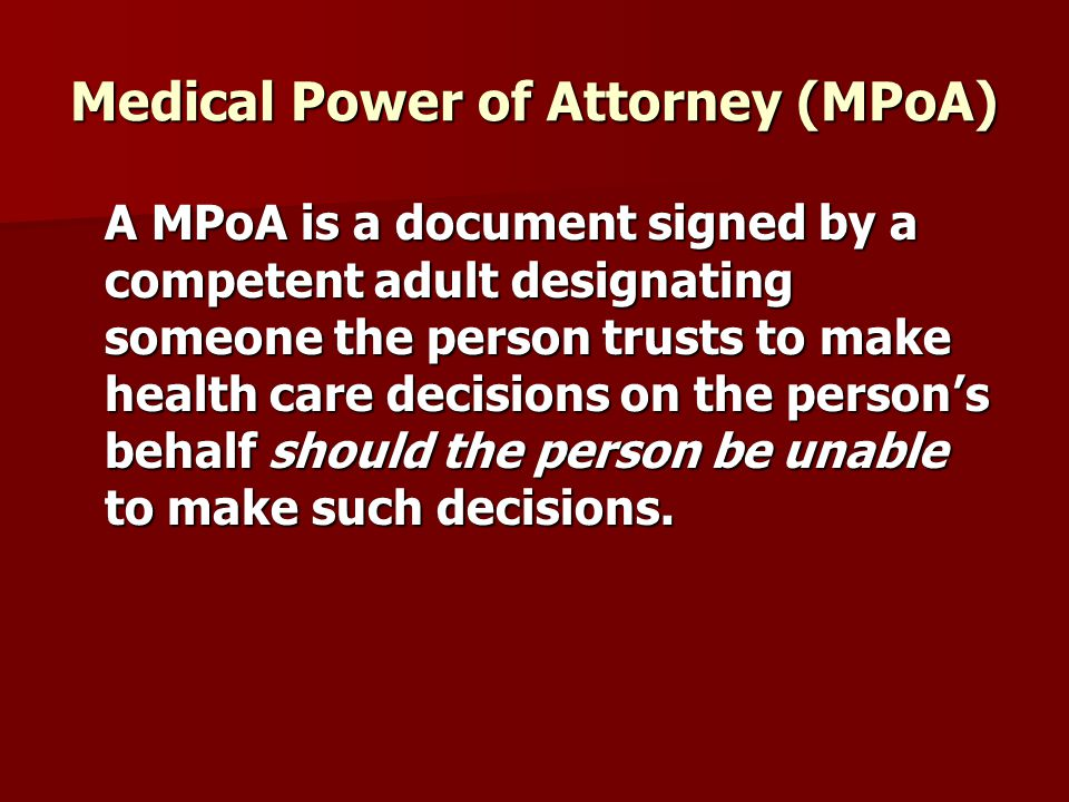 Medical Power of Attorney (MPoA) A MPoA is a document signed by a competent adult designating someone the person trusts to make health care decisions on the person's behalf should the person be unable to make such decisions.