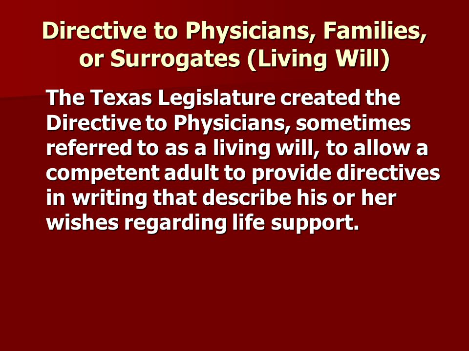 Directive to Physicians, Families, or Surrogates (Living Will) The Texas Legislature created the Directive to Physicians, sometimes referred to as a living will, to allow a competent adult to provide directives in writing that describe his or her wishes regarding life support.