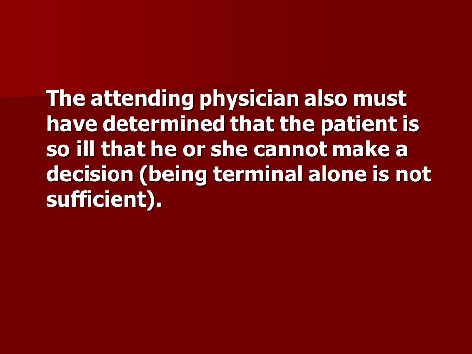 The attending physician also must have determined that the patient is so ill that he or she cannot make a decision (being terminal alone is not sufficient).